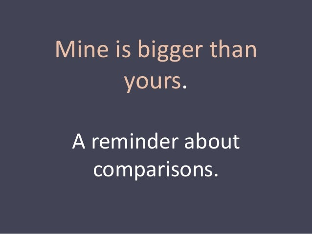 Mine is bigger than  yours.  A reminder about  comparisons.