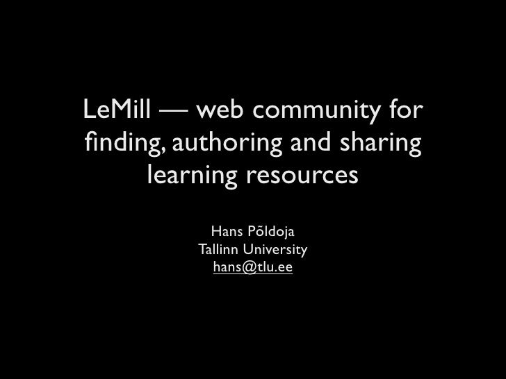 LeMill — web community for finding, authoring and sharing      learning resources            Hans Põldoja          Tallinn ...