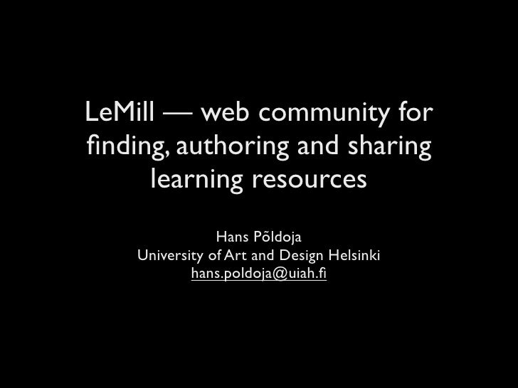 LeMill — web community for finding, authoring and sharing      learning resources                 Hans Põldoja     Universi...