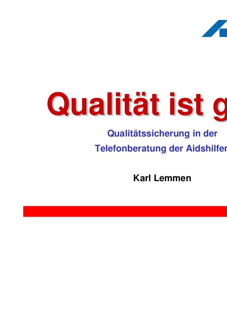 Qualität ist geil!     Qualitätssicherung in der   Telefonberatung der Aidshilfen           Karl Lemmen