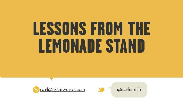 LESSONS FROM THE LEMONADE STAND carl@ngenworks.com @carlsmith