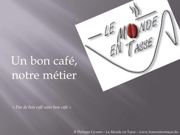 Un bon café,notre métier« Pas de bon café sans bon café »                                    ® Philippe Gysens – Le Monde ...