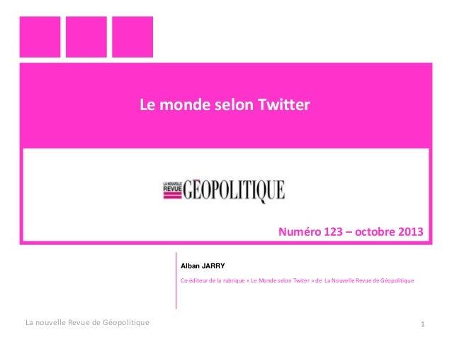Le monde selon Twitter  Numéro 123 – octobre 2013 Alban JARRY Co-éditeur de la rubrique « Le Monde selon Twiter » de La No...