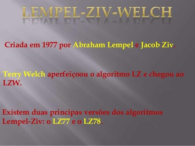 Criada em 1977 por Abraham Lempel e Jacob Ziv. Terry Welch aperfeiçoou o algoritmo LZ e chegou ao LZW. Existem duas princi...