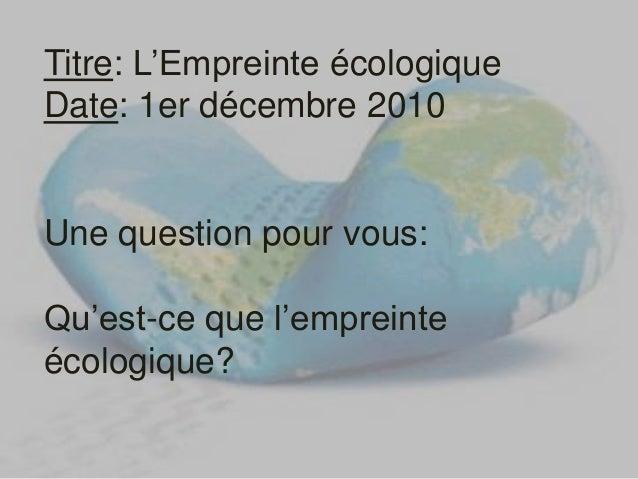 Titre: L'Empreinte écologique Date: 1er décembre 2010 Une question pour vous: Qu'est-ce que l'empreinte écologique?