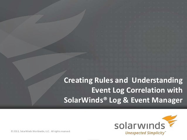 1Creating Rules and UnderstandingEvent Log Correlation withSolarWinds® Log & Event Manager© 2013, SolarWinds Worldwide, LL...