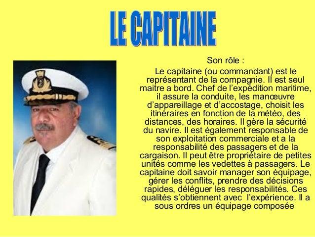 Son rôle :Le capitaine (ou commandant) est lereprésentant de la compagnie. Il est seulmaitre a bord. Chef de l'expédition ...