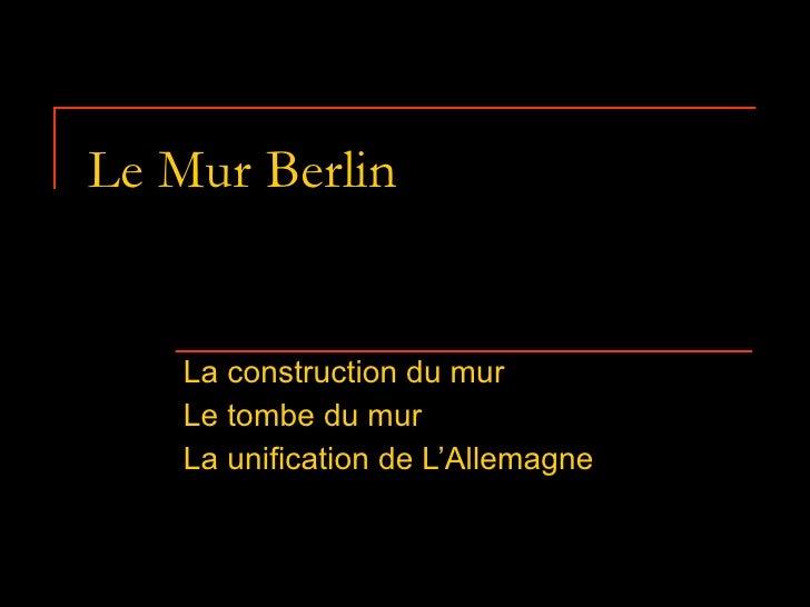 Le Mur Berlin  La construction du mur  Le tombe du mur  La unification de L'Allemagne