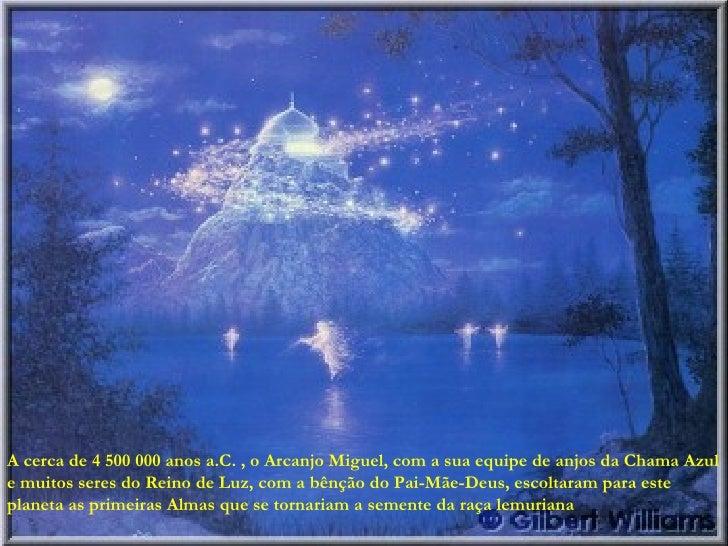 A cerca de 4 500 000 anos a.C. , o Arcanjo Miguel, com a sua equipe de anjos da Chama Azul e muitos seres do Reino de Luz,...