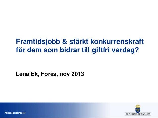 Framtidsjobb & stärkt konkurrenskraft för dem som bidrar till giftfri vardag?  Lena Ek, Fores, nov 2013  Miljödepartemente...
