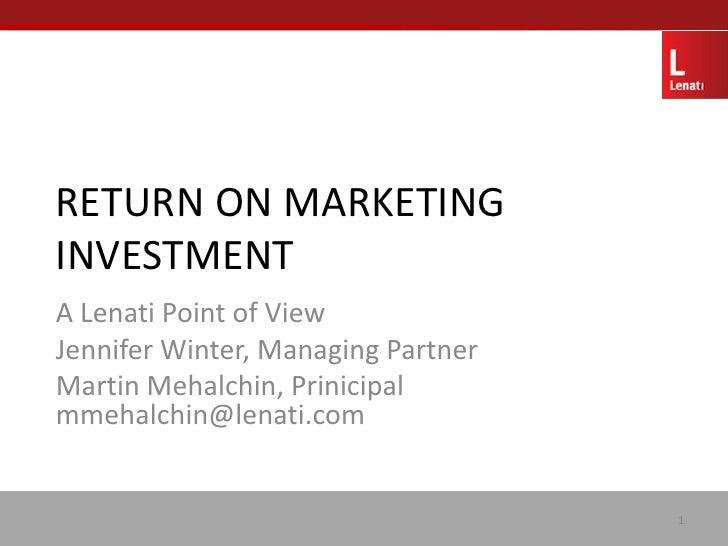 RETURN ON MARKETING INVESTMENT A Lenati Point of View Jennifer Winter, Managing Partner Martin Mehalchin, Prinicipal mmeha...