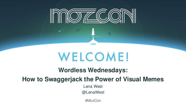 Wordless Wednesdays: How to Swaggerjack the Power of Visual Memes Lena West @LenaWest #MozCon