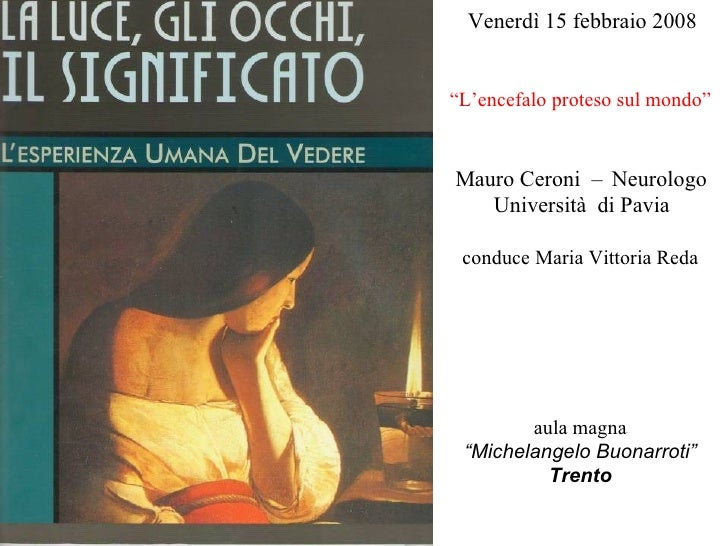 """Venerdì 15 febbraio 2008 """"L'encefalo proteso sul mondo"""" Mauro Ceroni  –  Neurologo Università  di Pavia conduce Maria Vitt..."""
