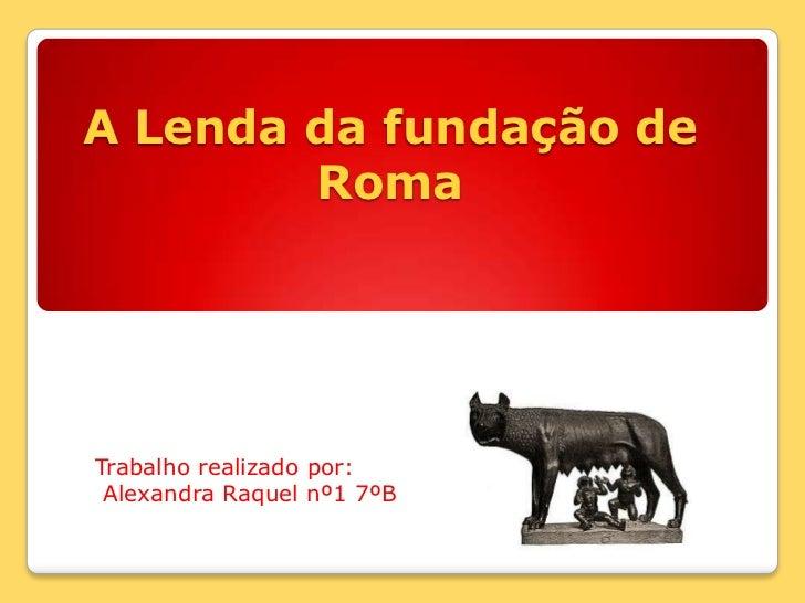 A Lenda da fundação de Roma<br />Trabalho realizado por:<br /> Alexandra Raquel nº1 7ºB <br />