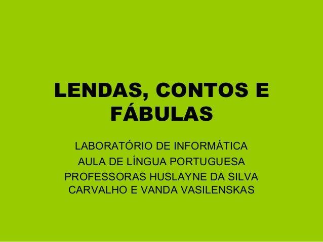 LENDAS, CONTOS E FÁBULAS LABORATÓRIO DE INFORMÁTICA AULA DE LÍNGUA PORTUGUESA PROFESSORAS HUSLAYNE DA SILVA CARVALHO E VAN...