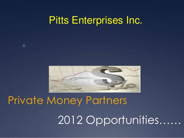 Pitts Enterprises Inc.  Private Money Partners         2012 Opportunities……