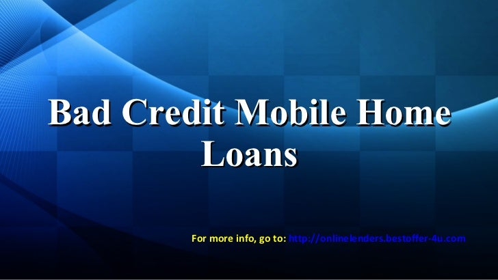 Bad Credit Mobile Home Loans For more info, go to:  http:// onlinelenders . bestoffer -4u.com