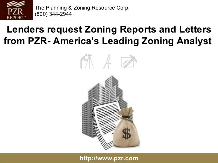 http://www.pzr.com The Planning & Zoning Resource Corp. (800) 344-2944 Lenders request Zoning Reports and Letters from PZR...