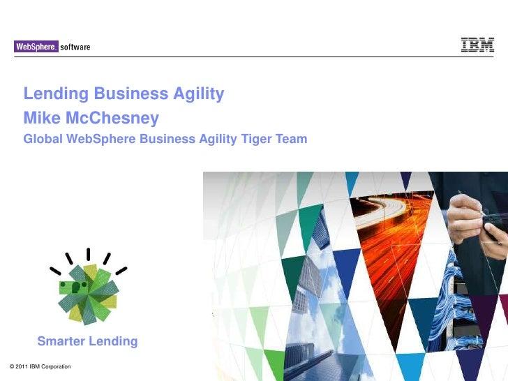 Lending Business Agility    Mike McChesney    Global WebSphere Business Agility Tiger Team         Smarter Lending© 2011 I...