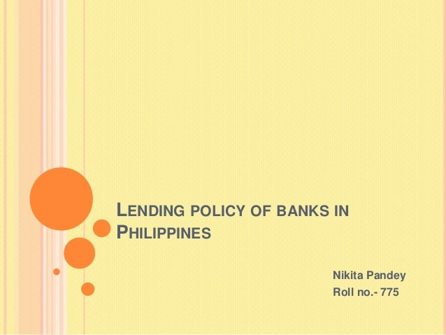 LENDING POLICY OF BANKS INPHILIPPINES                        Nikita Pandey                        Roll no.- 775
