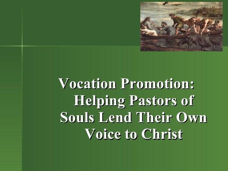 <ul><ul><li>Vocation Promotion: Helping Pastors of Souls Lend Their Own Voice to Christ </li></ul></ul>