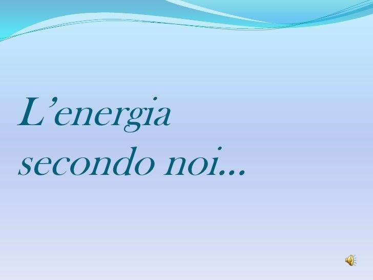 L'energia secondo noi...<br />