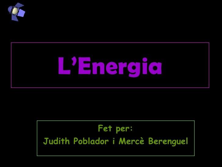 L'Energia Fet per: Judith Poblador i Mercè Berenguel