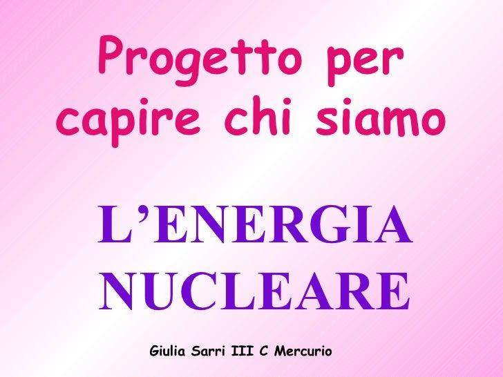 Progetto per capire chi siamo L'ENERGIA NUCLEARE Giulia Sarri III C Mercurio
