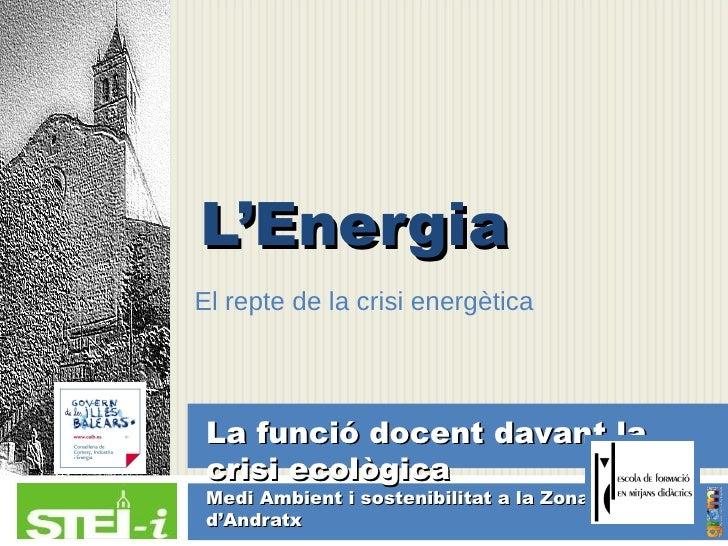 L'EnergiaEl repte de la crisi energètica La funció docent davant la crisi ecològica Medi Ambient i sostenibilitat a la Zon...
