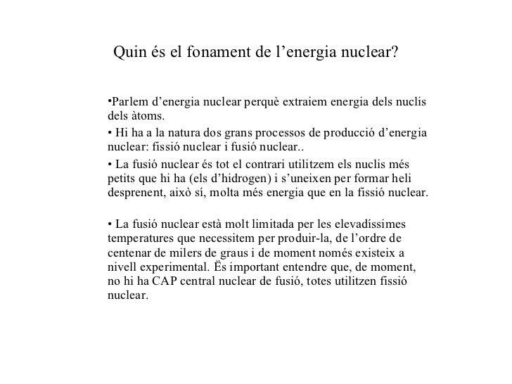 Quin és el fonament de l'energia nuclear? <ul><ul><li>Parlem d'energia nuclear perquè extraiem energia dels nuclis dels àt...