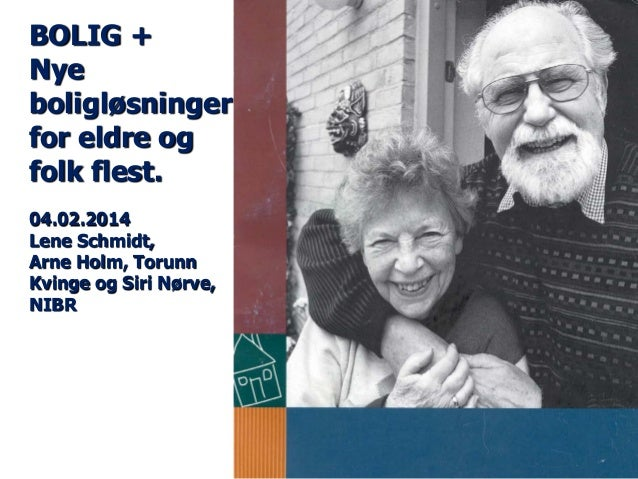 BOLIG + Nye boligløsninger for eldre og folk flest. 04.02.2014 Lene Schmidt, Arne Holm, Torunn Kvinge og Siri Nørve, NIBR