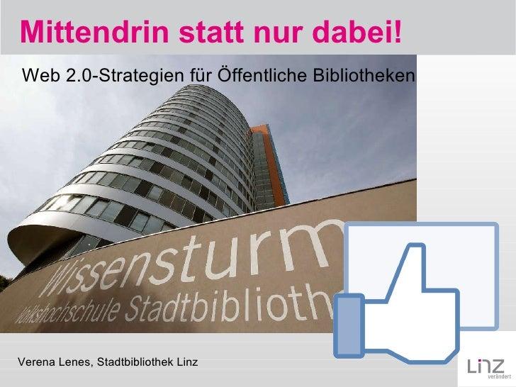 Mittendrin statt nur dabei! Verena Lenes, Stadtbibliothek Linz Web 2.0-Strategien für Öffentliche Bibliotheken