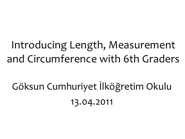 Introducing Length, Measurement and Circumference with 6th Graders Göksun Cumhuriyet İlköğretim Okulu 13.04.2011