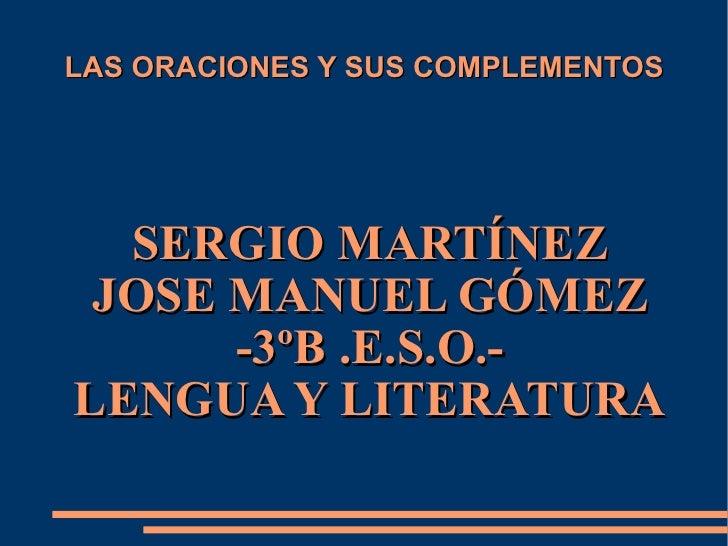 LAS ORACIONES Y SUS COMPLEMENTOS SERGIO MARTÍNEZ JOSE MANUEL GÓMEZ -3ºB .E.S.O.- LENGUA Y LITERATURA