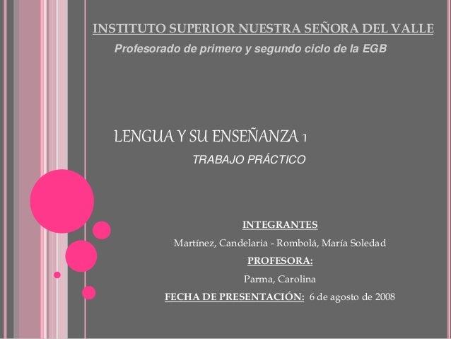 INSTITUTO SUPERIOR NUESTRA SEÑORA DEL VALLE Profesorado de primero y segundo ciclo de la EGB LENGUA Y SU ENSEÑANZA 1 TRABA...
