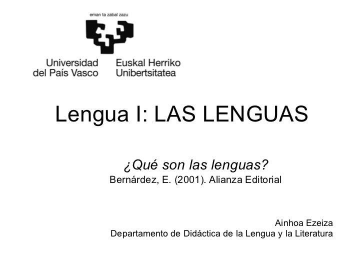 Lengua I: LAS LENGUAS ¿Qué son las lenguas? Bernárdez, E. (2001). Alianza Editorial Ainhoa Ezeiza Departamento de Didáctic...