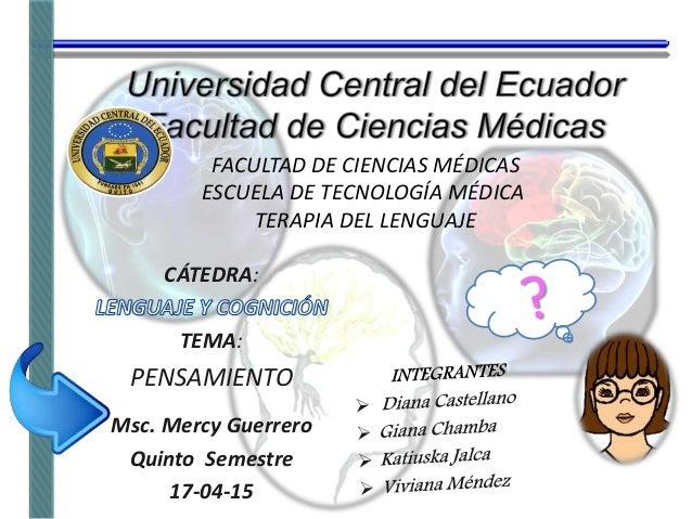 FACULTAD DE CIENCIAS MÉDICAS ESCUELA DE TECNOLOGÍA MÉDICA TERAPIA DEL LENGUAJE CÁTEDRA: TEMA: PENSAMIENTO Msc. Mercy Guerr...