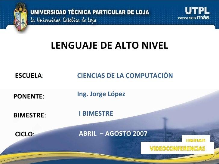 ESCUELA : PONENTE : BIMESTRE : LENGUAJE DE ALTO NIVEL CICLO : CIENCIAS DE LA COMPUTACIÓN  I BIMESTRE Ing. Jorge López ABRI...