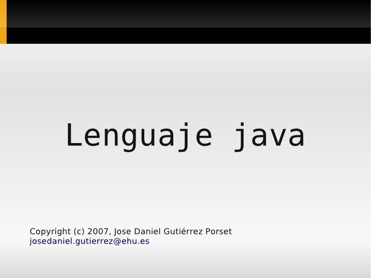 Lenguaje java  Copyright (c) 2007, Jose Daniel Gutiérrez Porset josedaniel.gutierrez@ehu.es