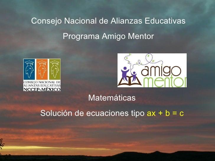 Consejo Nacional de Alianzas Educativas Programa Amigo Mentor Matemáticas Solución de ecuaciones tipo  ax + b = c