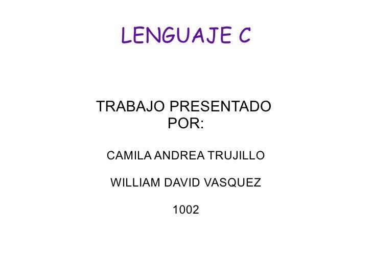 LENGUAJE C TRABAJO PRESENTADO  POR: CAMILA ANDREA TRUJILLO WILLIAM DAVID VASQUEZ 1002