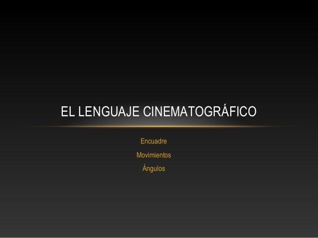 EL LENGUAJE CINEMATOGRÁFICO           Encuadre          Movimientos           Ángulos