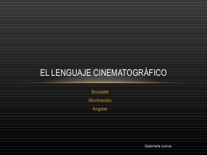 Encuadre Movimientos Ángulos EL LENGUAJE CINEMATOGRÁFICO Gabriela Leiva