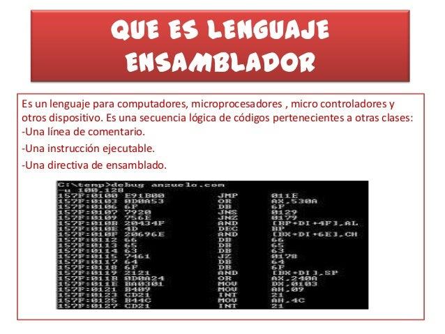 QUE ES LENGUAJE ENSAMBLADOR Es un lenguaje para computadores, microprocesadores , micro controladores y otros dispositivo....