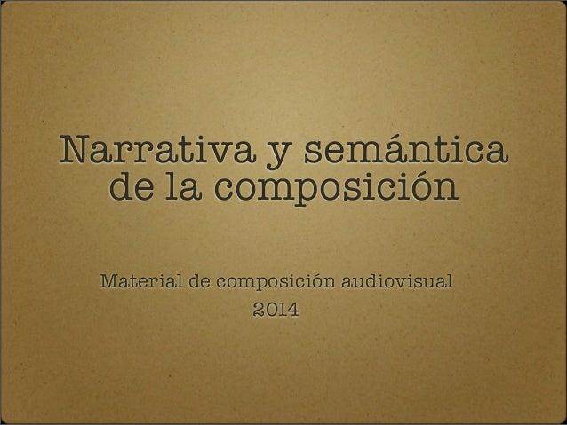 Narrativa y semántica  de la composición  Material de composición audiovisual  2014