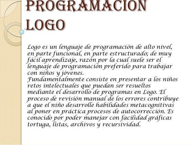programaciónlogoLogo es un lenguaje de programación de alto nivel,en parte funcional, en parte estructurado; de muyfácil a...