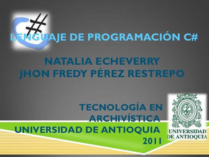 LENGUAJE DE PROGRAMACIÓN C# NATALIA ECHEVERRY  JHON FREDY PÉREZ RESTREPO  TECNOLOGÍA EN ARCHIVÍSTICA  UNIVERSIDAD DE ANTIO...