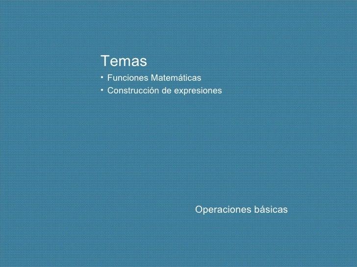 <ul><li>Temas </li></ul><ul><li>Funciones Matemáticas </li></ul><ul><li>Construcción de expresiones </li></ul>Operaciones ...