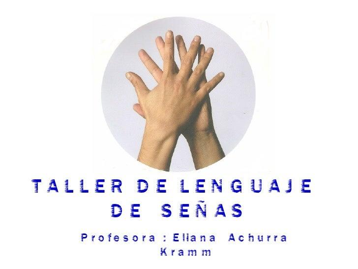 TALLER DE LENGUAJE  DE  SEÑAS   Profesora : Eliana  Achurra  Kramm