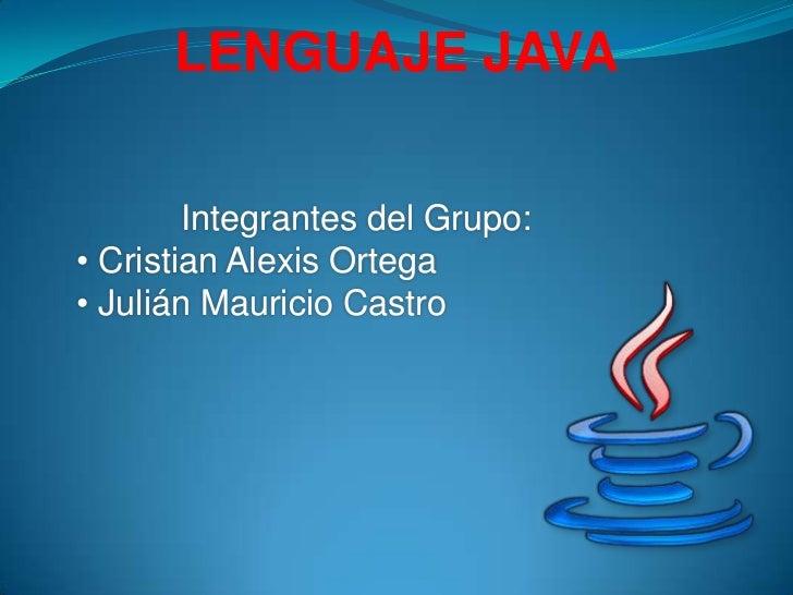 LENGUAJE JAVA        Integrantes del Grupo:• Cristian Alexis Ortega• Julián Mauricio Castro